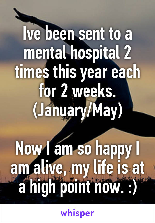 Ive been sent to a mental hospital 2 times this year each for 2 weeks. (January/May)  Now I am so happy I am alive, my life is at a high point now. :)