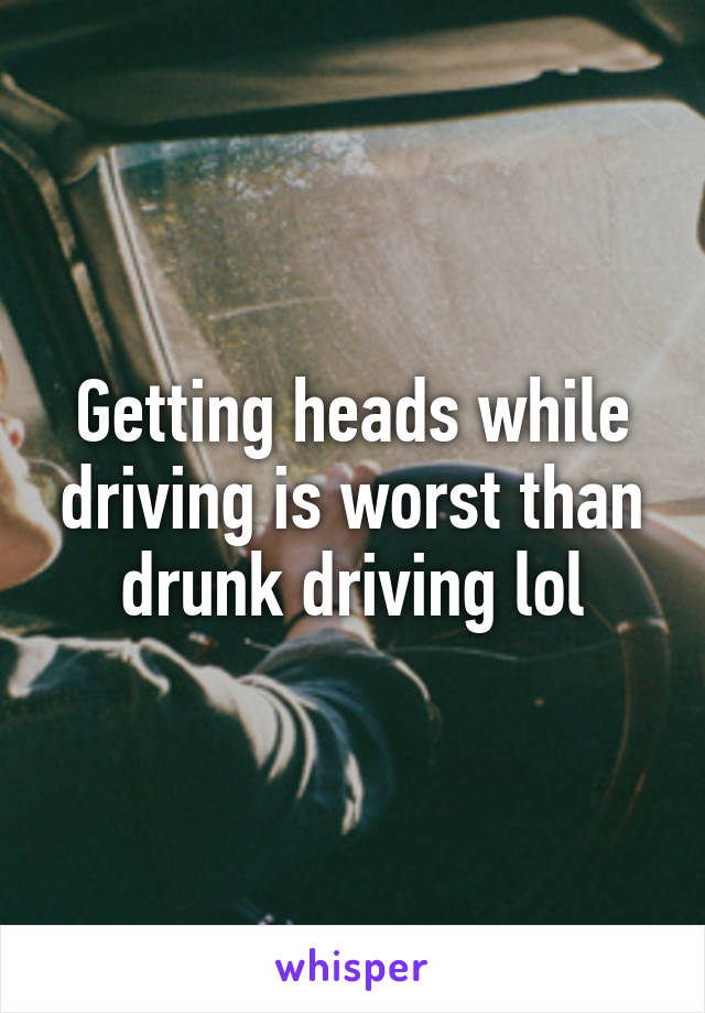 Getting heads while driving is worst than drunk driving lol