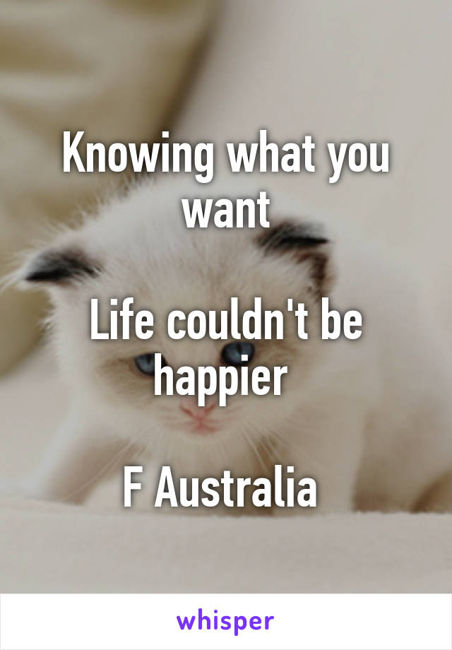 Knowing what you want  Life couldn't be happier   F Australia