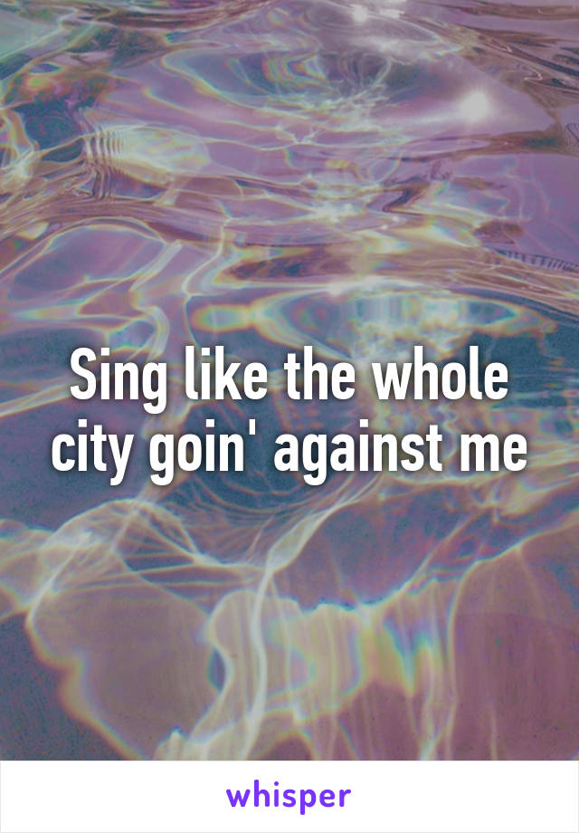 Sing like the whole city goin' against me