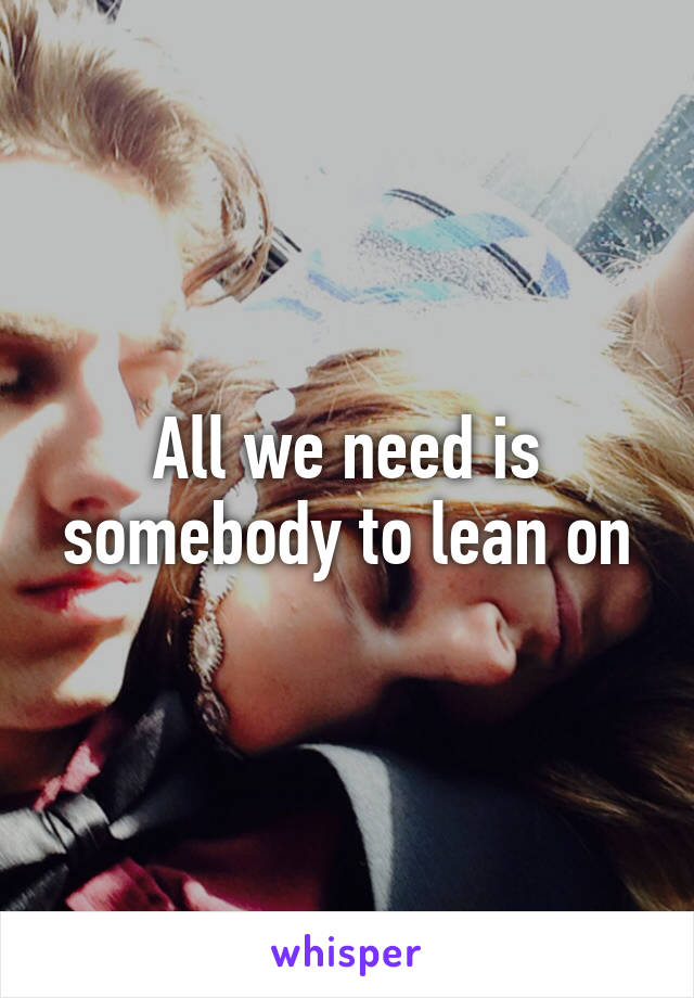 All we need is somebody to lean on