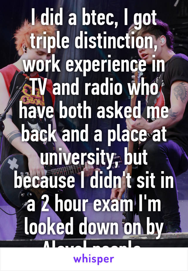 I did a btec, I got triple distinction, work experience in TV and radio who have both asked me back and a place at university, but because I didn't sit in a 2 hour exam I'm looked down on by Alevel people