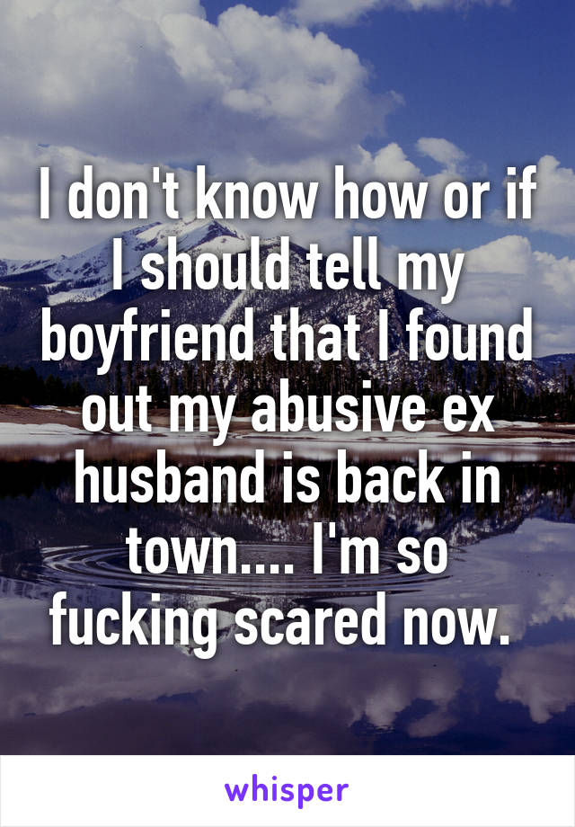 I don't know how or if I should tell my boyfriend that I found out my abusive ex husband is back in town.... I'm so fucking scared now.