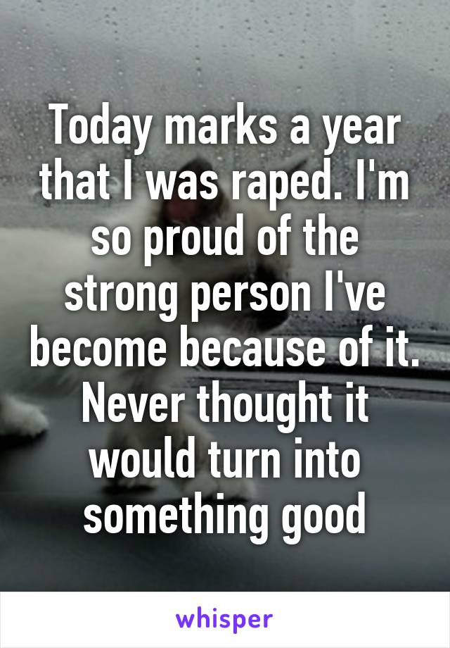 Today marks a year that I was raped. I'm so proud of the strong person I've become because of it. Never thought it would turn into something good