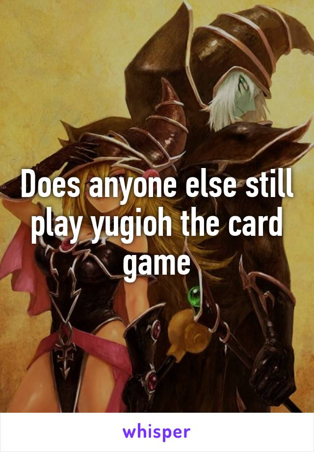 Does anyone else still play yugioh the card game