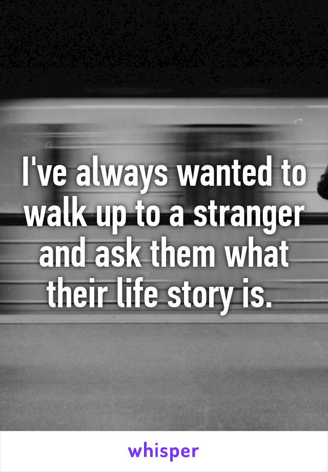 I've always wanted to walk up to a stranger and ask them what their life story is.