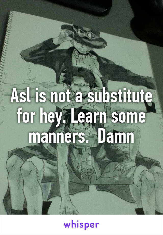 Asl is not a substitute for hey. Learn some manners.  Damn