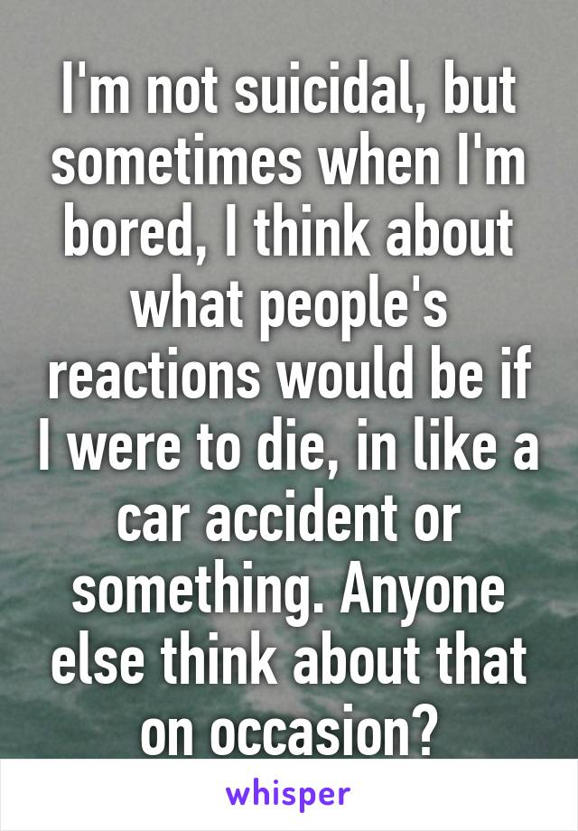 I'm not suicidal, but sometimes when I'm bored, I think about what people's reactions would be if I were to die, in like a car accident or something. Anyone else think about that on occasion?