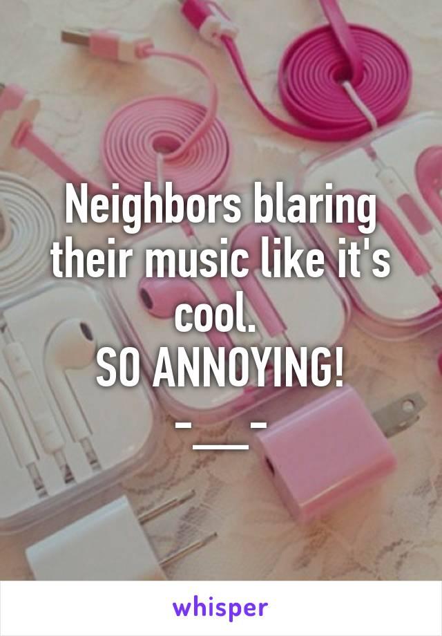 Neighbors blaring their music like it's cool.  SO ANNOYING! -__-