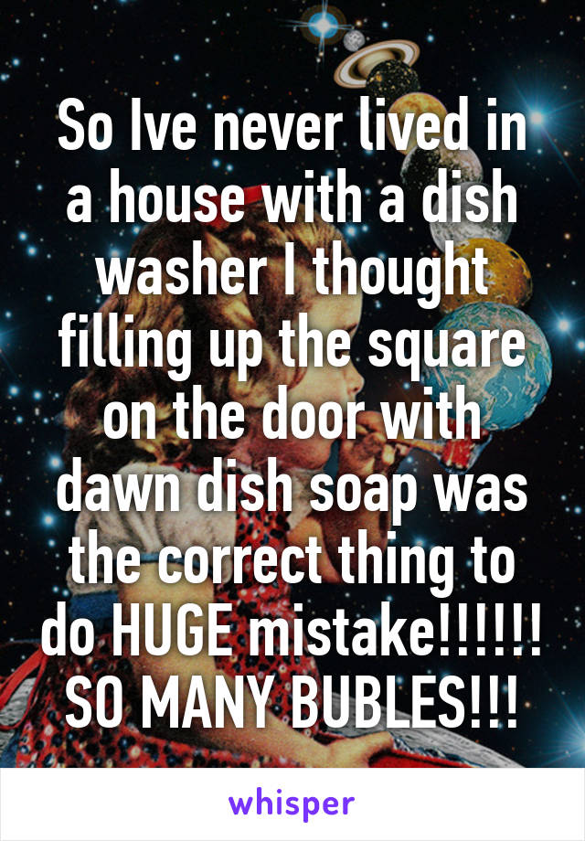 So Ive never lived in a house with a dish washer I thought filling up the square on the door with dawn dish soap was the correct thing to do HUGE mistake!!!!!! SO MANY BUBLES!!!