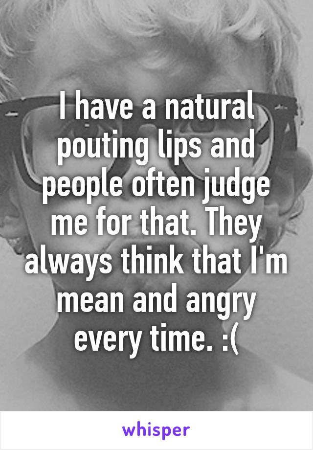 I have a natural pouting lips and people often judge me for that. They always think that I'm mean and angry every time. :(