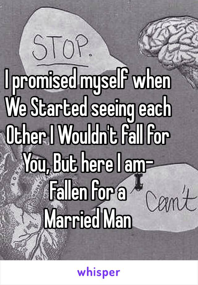 I promised myself when We Started seeing each  Other I Wouldn't fall for  You, But here I am-  Fallen for a Married Man