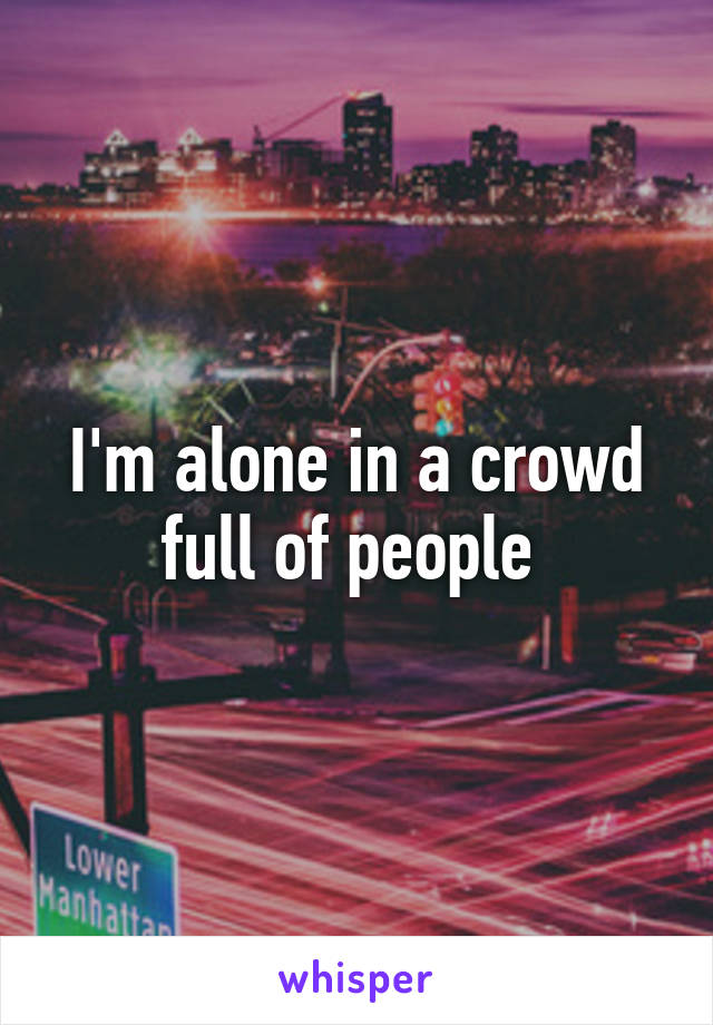 I'm alone in a crowd full of people