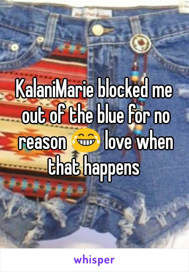 KalaniMarie blocked me out of the blue for no reason 😂 love when that happens