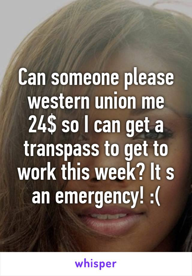 Can someone please western union me 24$ so I can get a transpass to get to work this week? It s an emergency! :(