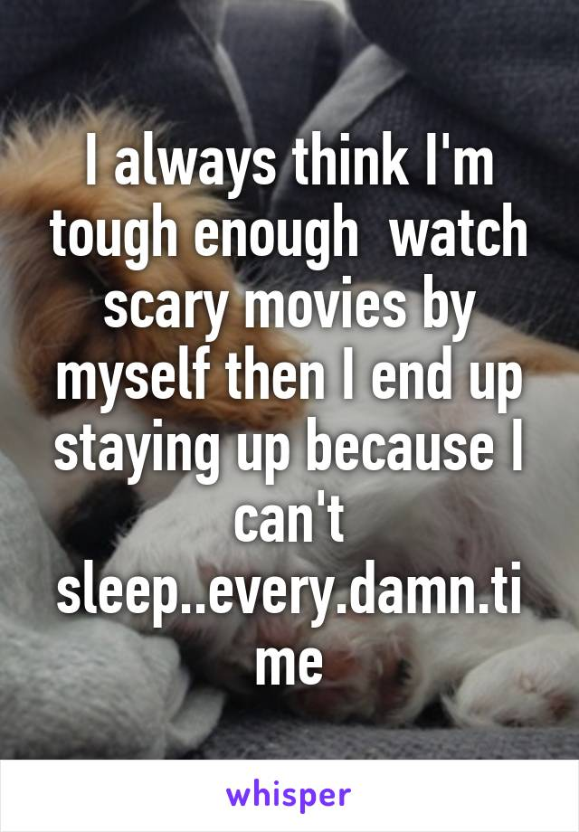 I always think I'm tough enough  watch scary movies by myself then I end up staying up because I can't sleep..every.damn.time