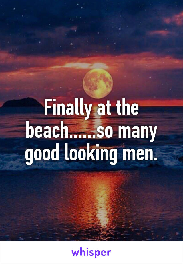 Finally at the beach......so many good looking men.