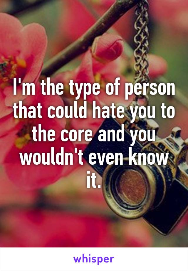 I'm the type of person that could hate you to the core and you wouldn't even know it.