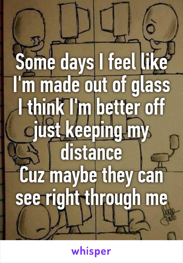 Some days I feel like I'm made out of glass I think I'm better off just keeping my distance Cuz maybe they can see right through me