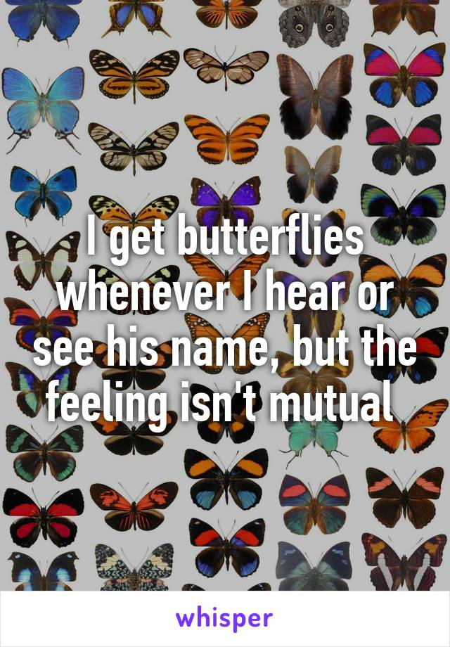 I get butterflies whenever I hear or see his name, but the feeling isn't mutual