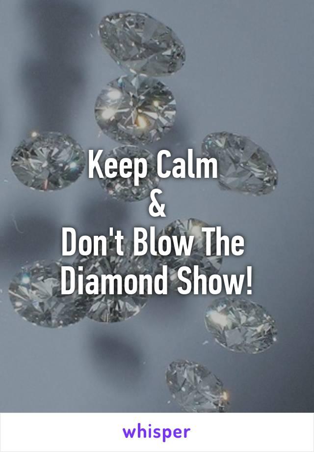 Keep Calm  & Don't Blow The  Diamond Show!