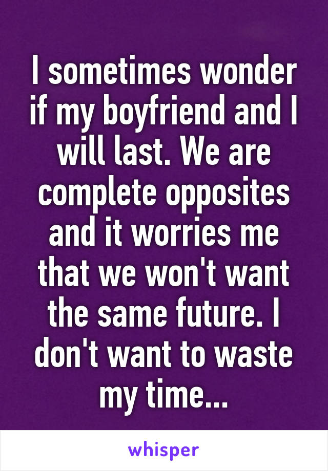 I sometimes wonder if my boyfriend and I will last. We are complete opposites and it worries me that we won't want the same future. I don't want to waste my time...
