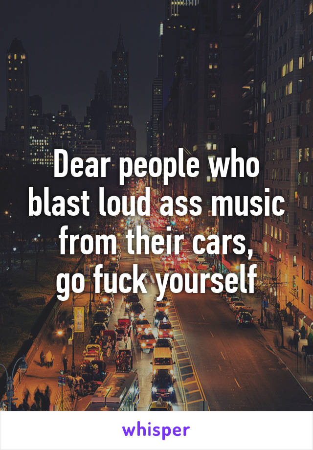 Dear people who blast loud ass music from their cars, go fuck yourself