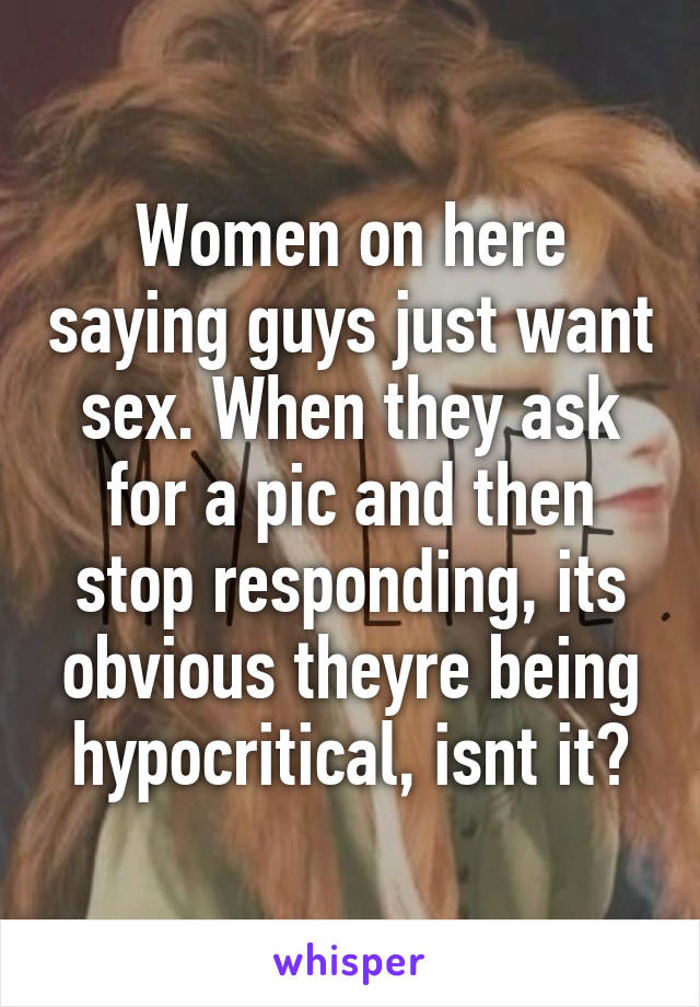 Women on here saying guys just want sex. When they ask for a pic and then stop responding, its obvious theyre being hypocritical, isnt it?