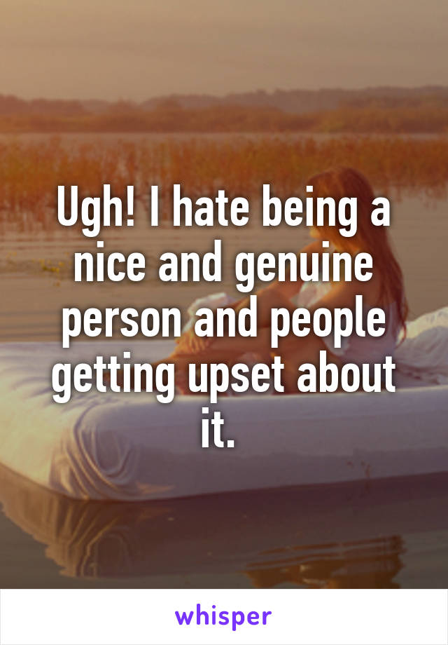 Ugh! I hate being a nice and genuine person and people getting upset about it.