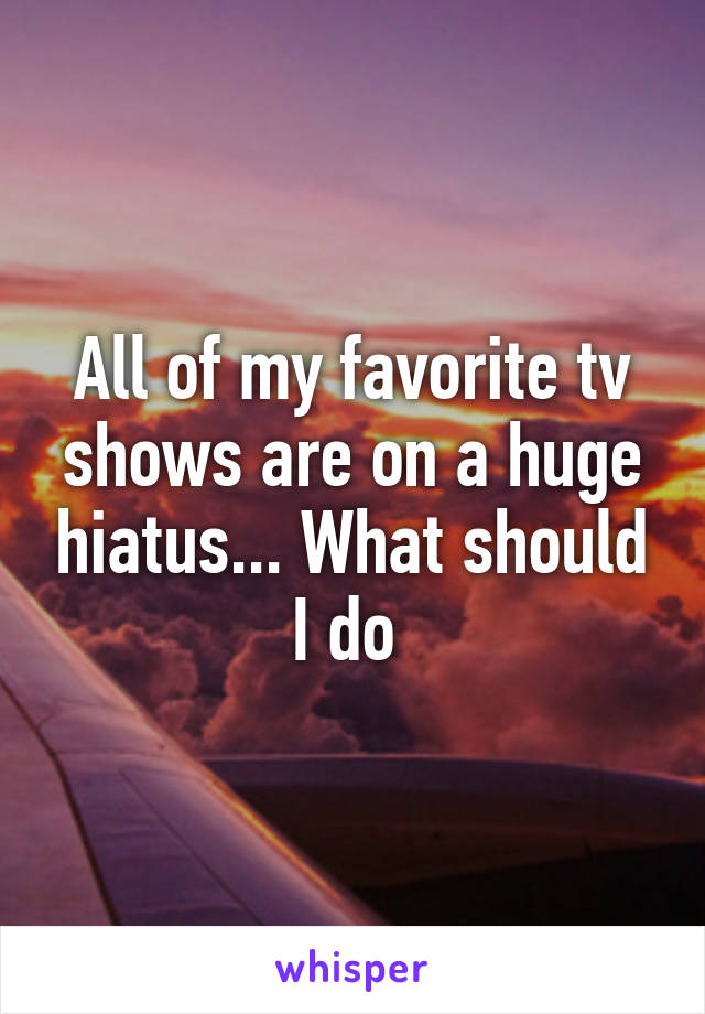 All of my favorite tv shows are on a huge hiatus... What should I do