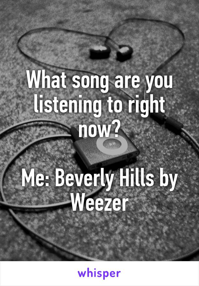 What song are you listening to right now?  Me: Beverly Hills by Weezer