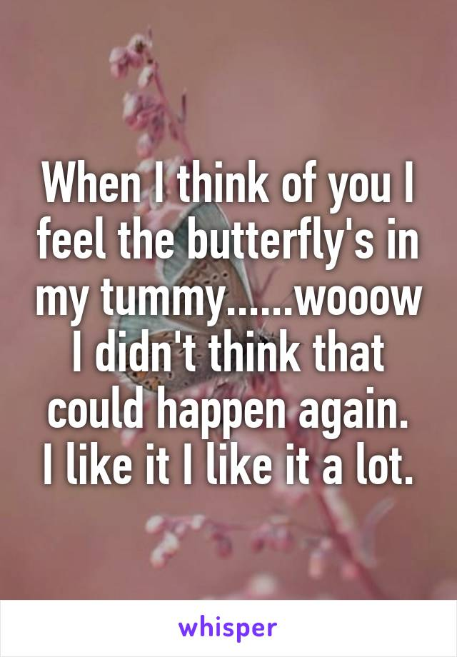 When I think of you I feel the butterfly's in my tummy......wooow I didn't think that could happen again. I like it I like it a lot.