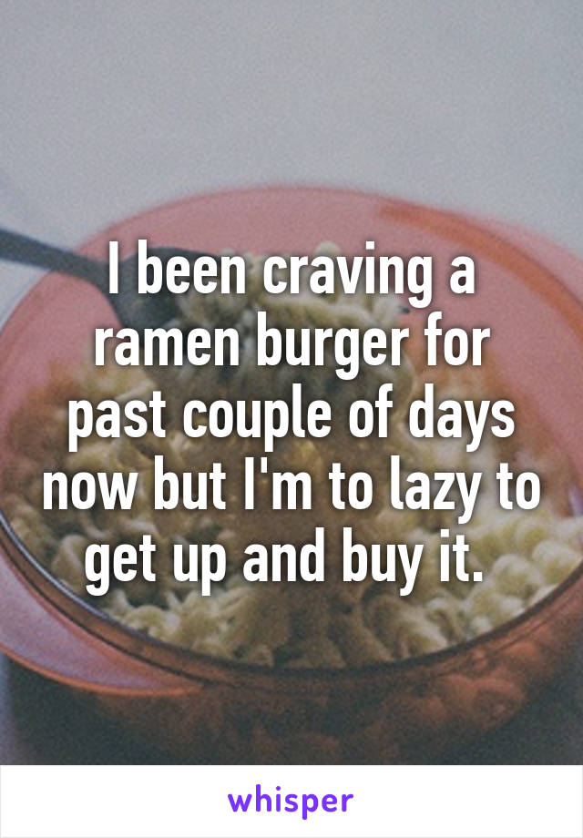 I been craving a ramen burger for past couple of days now but I'm to lazy to get up and buy it.