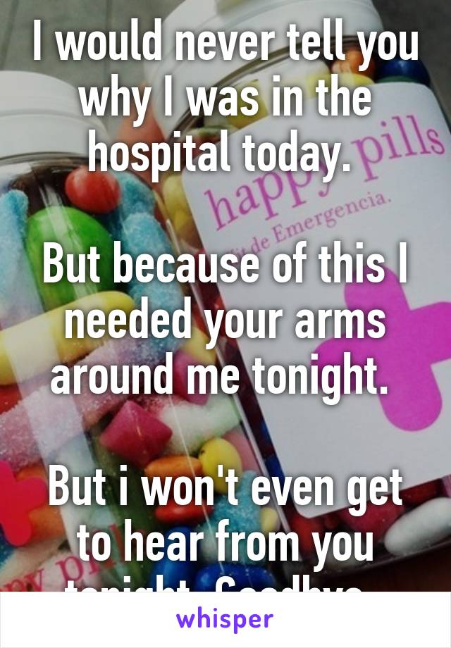 I would never tell you why I was in the hospital today.   But because of this I needed your arms around me tonight.   But i won't even get to hear from you tonight. Goodbye.