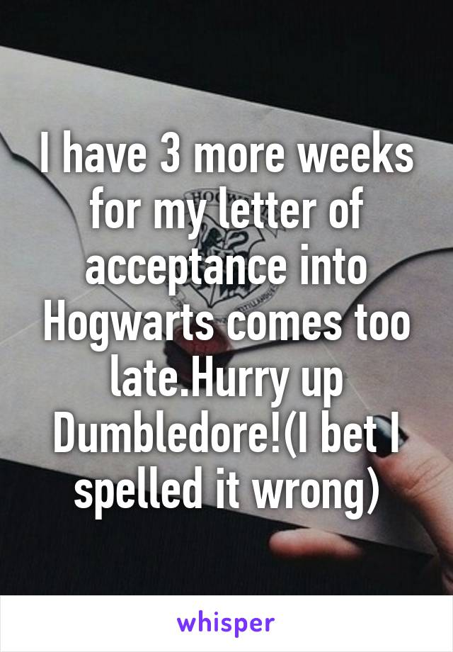I have 3 more weeks for my letter of acceptance into Hogwarts comes too late.Hurry up Dumbledore!(I bet I spelled it wrong)
