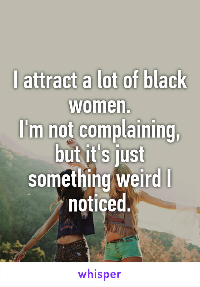 I attract a lot of black women. I'm not complaining, but it's just something weird I noticed.