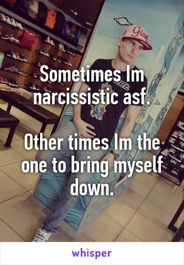 Sometimes Im narcissistic asf.  Other times Im the one to bring myself down.