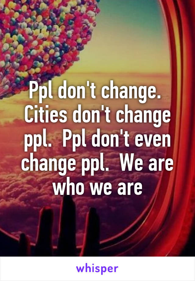 Ppl don't change.  Cities don't change ppl.  Ppl don't even change ppl.  We are who we are