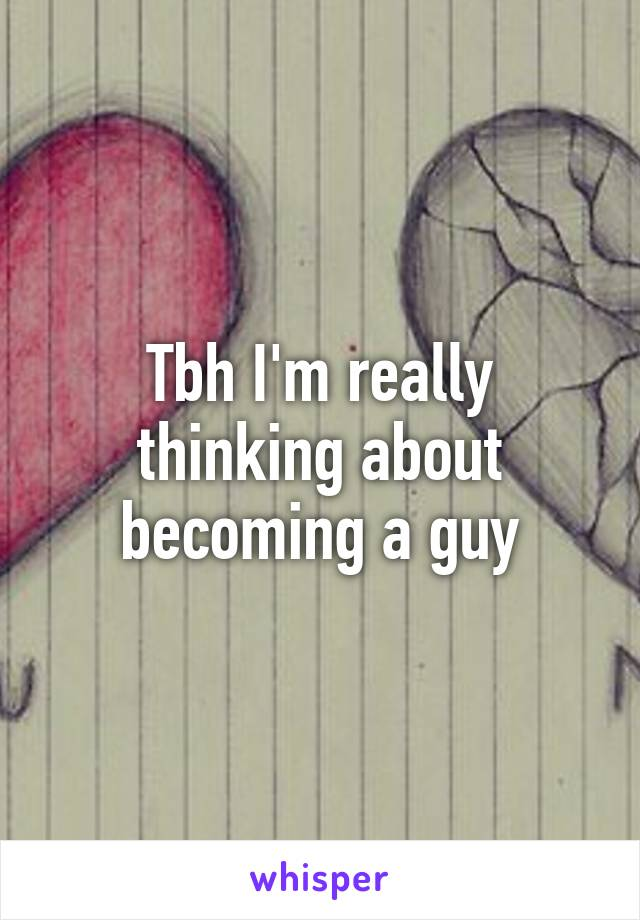 Tbh I'm really thinking about becoming a guy