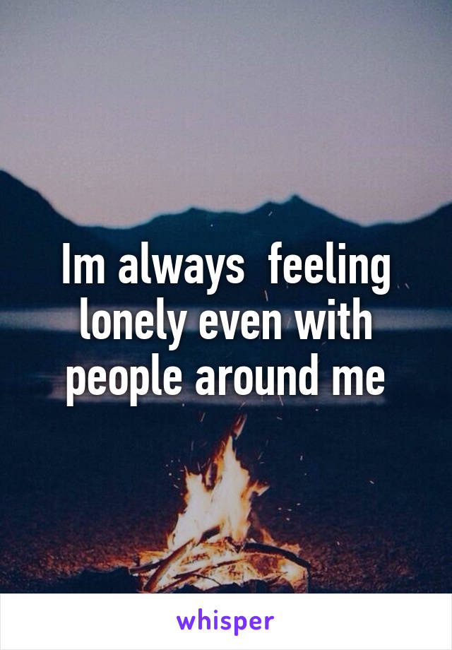 Im always  feeling lonely even with people around me