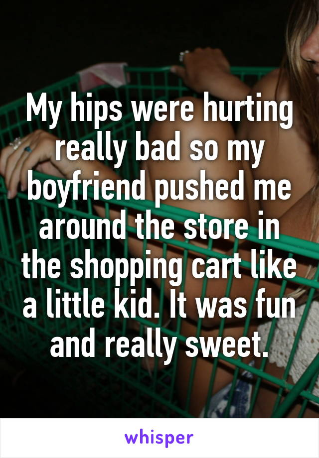 My hips were hurting really bad so my boyfriend pushed me around the store in the shopping cart like a little kid. It was fun and really sweet.
