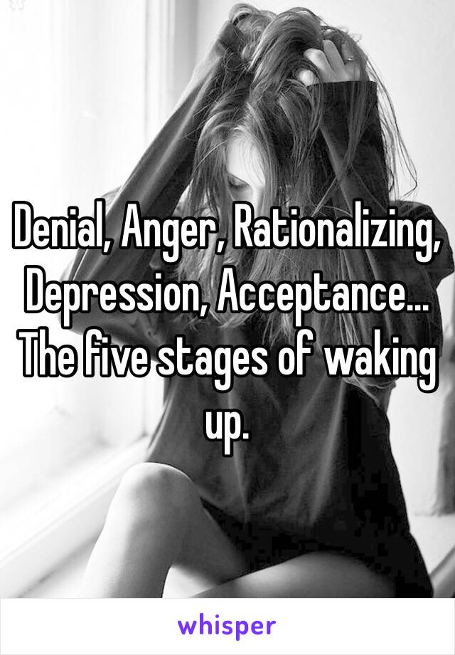 Denial, Anger, Rationalizing, Depression, Acceptance… The five stages of waking up.