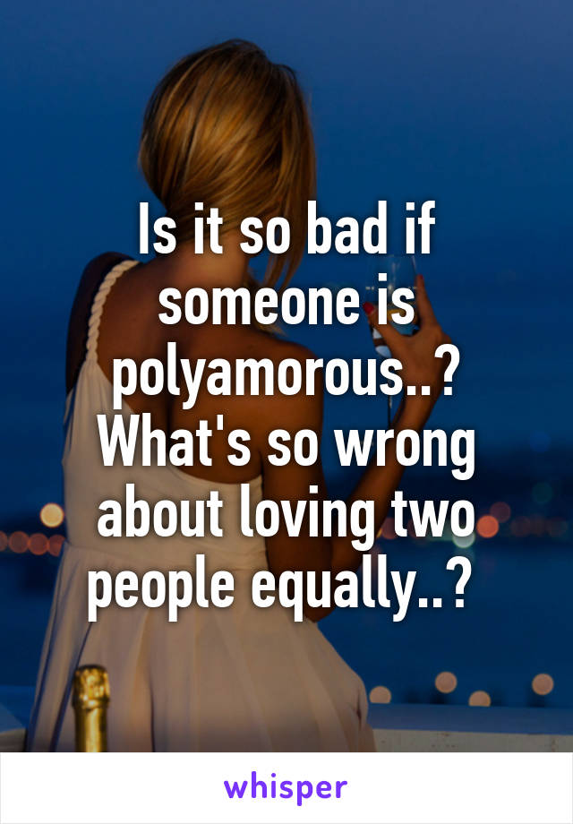 Is it so bad if someone is polyamorous..? What's so wrong about loving two people equally..?