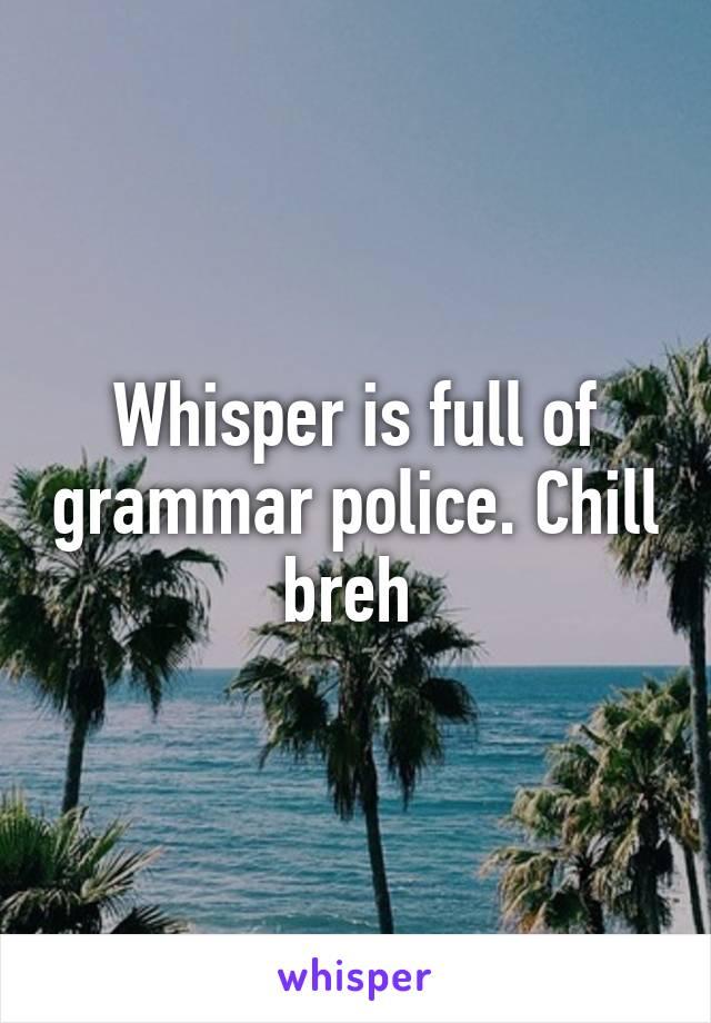 Whisper is full of grammar police. Chill breh