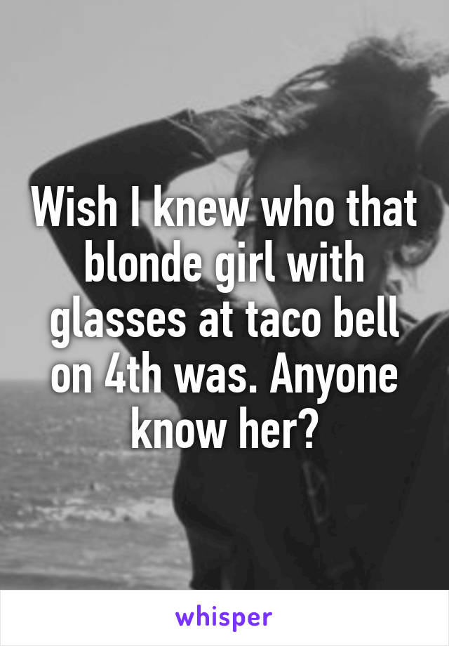 Wish I knew who that blonde girl with glasses at taco bell on 4th was. Anyone know her?