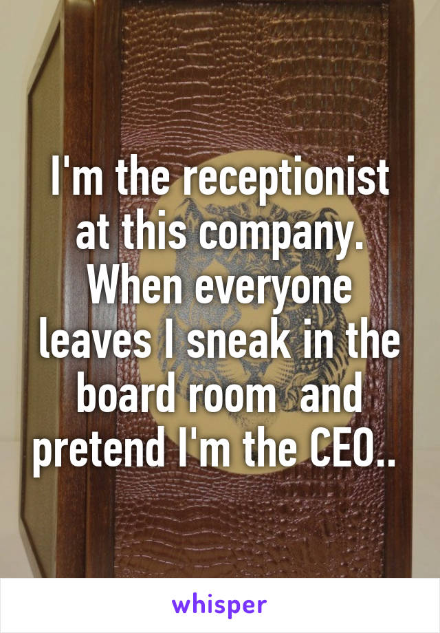 I'm the receptionist at this company. When everyone leaves I sneak in the board room  and pretend I'm the CEO..