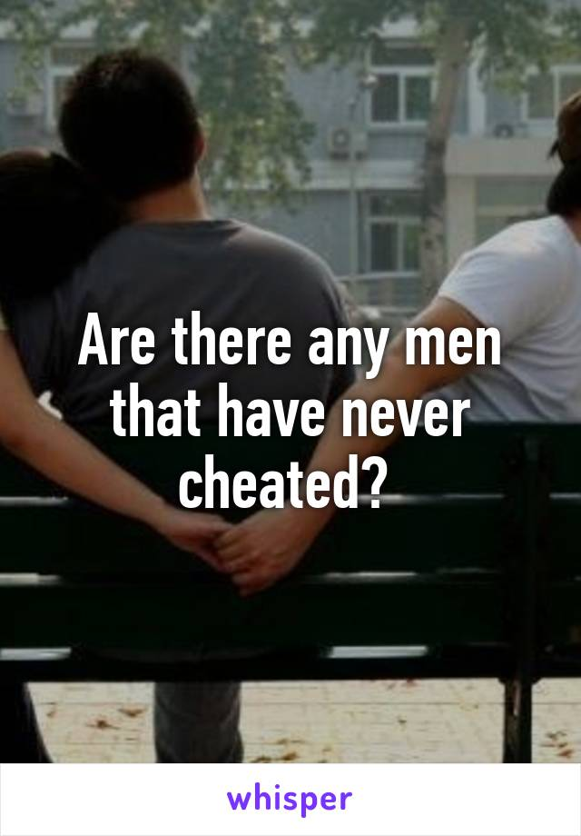 Are there any men that have never cheated?