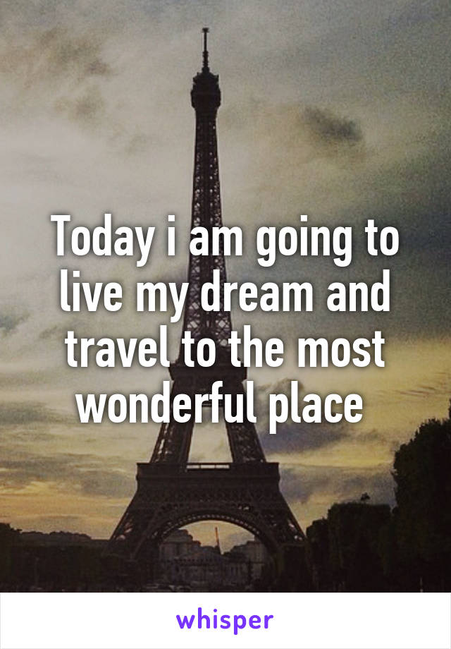 Today i am going to live my dream and travel to the most wonderful place
