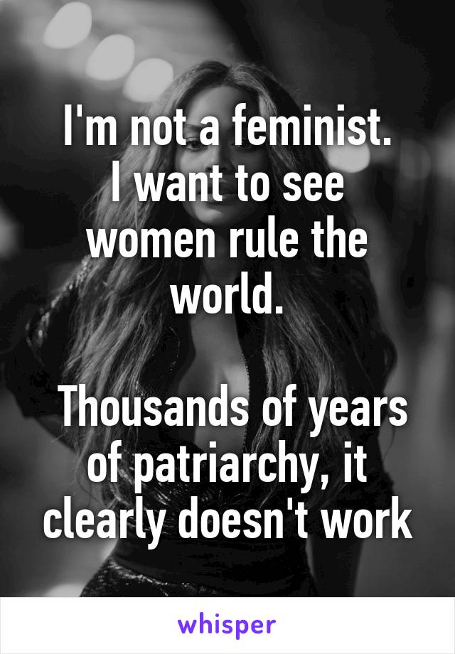 I'm not a feminist. I want to see women rule the world.   Thousands of years of patriarchy, it clearly doesn't work