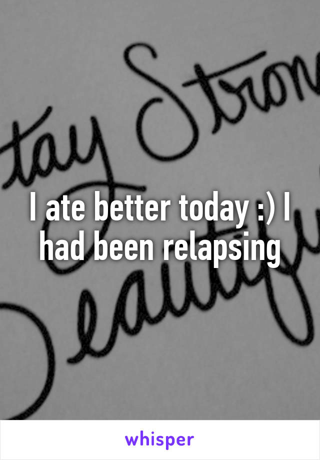 I ate better today :) I had been relapsing